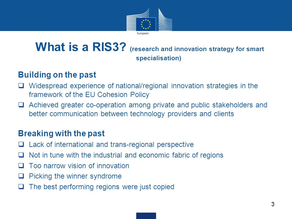 3 What is a RIS3? (research and innovation strategy for smart specialisation) Building on the past  Widespread experience of national/regional innova