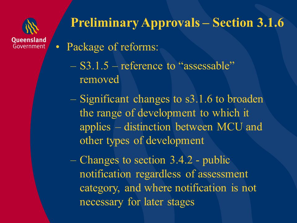Preliminary Approvals – Section 3.1.6 Package of reforms: –S3.1.5 – reference to assessable removed –Significant changes to s3.1.6 to broaden the range of development to which it applies – distinction between MCU and other types of development –Changes to section 3.4.2 - public notification regardless of assessment category, and where notification is not necessary for later stages