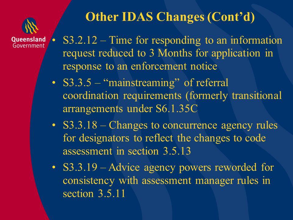 Other IDAS Changes (Cont'd) S3.4.5 – Clarification of public notification requirements over Christmas period S3.5.3A – Distinguishes integrated and coordinated parts of an application – Assessment manager not to assess coordinated part S3.5.4 – introduces SPPs as a consideration in code assessment S3.5.11 – (Decision Generally) – Clarifies range of options open to assessment manager, and relationship with Concurrence agency responses S3.5.13 – New code assessment rules
