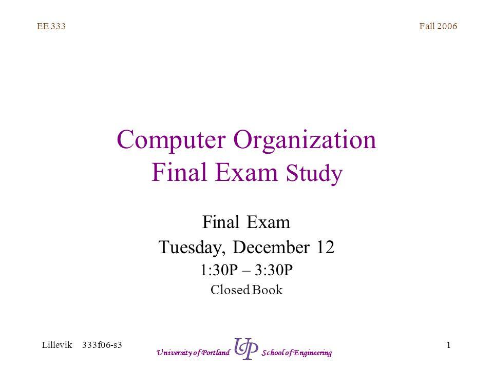 Fall 2006 1 EE 333 Lillevik 333f06-s3 University of Portland School of Engineering Computer Organization Final Exam Study Final Exam Tuesday, December 12 1:30P – 3:30P Closed Book