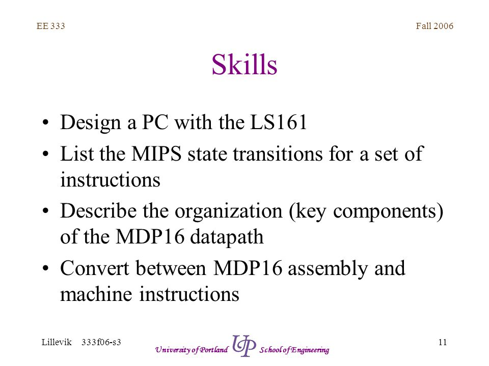 Fall 2006 11 EE 333 Lillevik 333f06-s3 University of Portland School of Engineering Skills Design a PC with the LS161 List the MIPS state transitions for a set of instructions Describe the organization (key components) of the MDP16 datapath Convert between MDP16 assembly and machine instructions