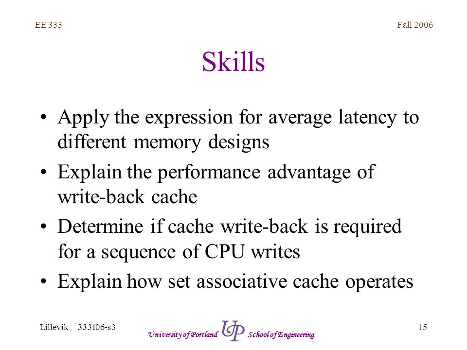 Fall 2006 15 EE 333 Lillevik 333f06-s3 University of Portland School of Engineering Skills Apply the expression for average latency to different memory designs Explain the performance advantage of write-back cache Determine if cache write-back is required for a sequence of CPU writes Explain how set associative cache operates
