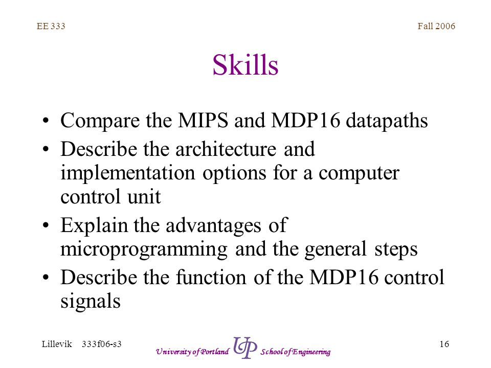 Fall 2006 16 EE 333 Lillevik 333f06-s3 University of Portland School of Engineering Skills Compare the MIPS and MDP16 datapaths Describe the architecture and implementation options for a computer control unit Explain the advantages of microprogramming and the general steps Describe the function of the MDP16 control signals