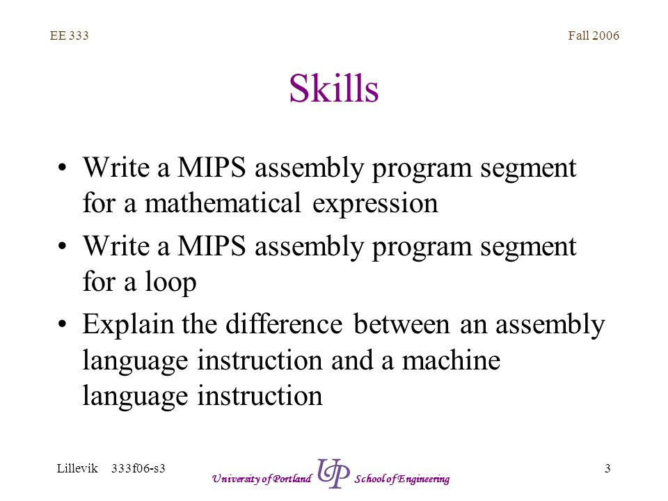 Fall 2006 14 EE 333 Lillevik 333f06-s3 University of Portland School of Engineering Skills Find the cache contents for a sequence of CPU writes Determine cache hit/miss for a sequence of CPU reads Calculate memory system average latency given hit rate and main/cache memory latencies