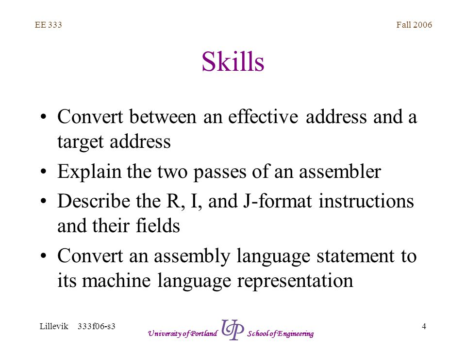 Fall 2006 4 EE 333 Lillevik 333f06-s3 University of Portland School of Engineering Skills Convert between an effective address and a target address Explain the two passes of an assembler Describe the R, I, and J-format instructions and their fields Convert an assembly language statement to its machine language representation