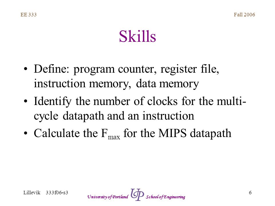Fall 2006 6 EE 333 Lillevik 333f06-s3 University of Portland School of Engineering Skills Define: program counter, register file, instruction memory, data memory Identify the number of clocks for the multi- cycle datapath and an instruction Calculate the F max for the MIPS datapath