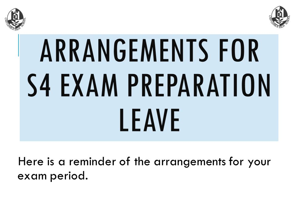 Here is a reminder of the arrangements for your exam period. ARRANGEMENTS FOR S4 EXAM PREPARATION LEAVE