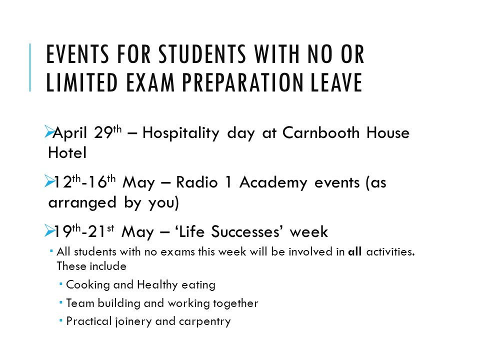EVENTS FOR STUDENTS WITH NO OR LIMITED EXAM PREPARATION LEAVE  April 29 th – Hospitality day at Carnbooth House Hotel  12 th -16 th May – Radio 1 Academy events (as arranged by you)  19 th -21 st May – 'Life Successes' week  All students with no exams this week will be involved in all activities.