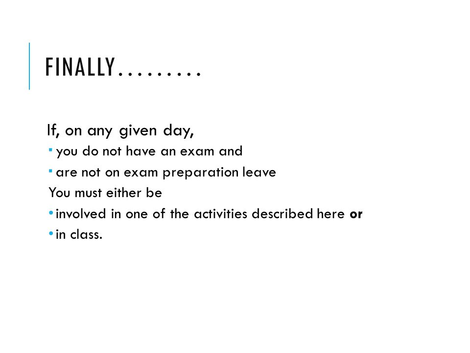 FINALLY……… If, on any given day,  you do not have an exam and  are not on exam preparation leave You must either be involved in one of the activities described here or in class.