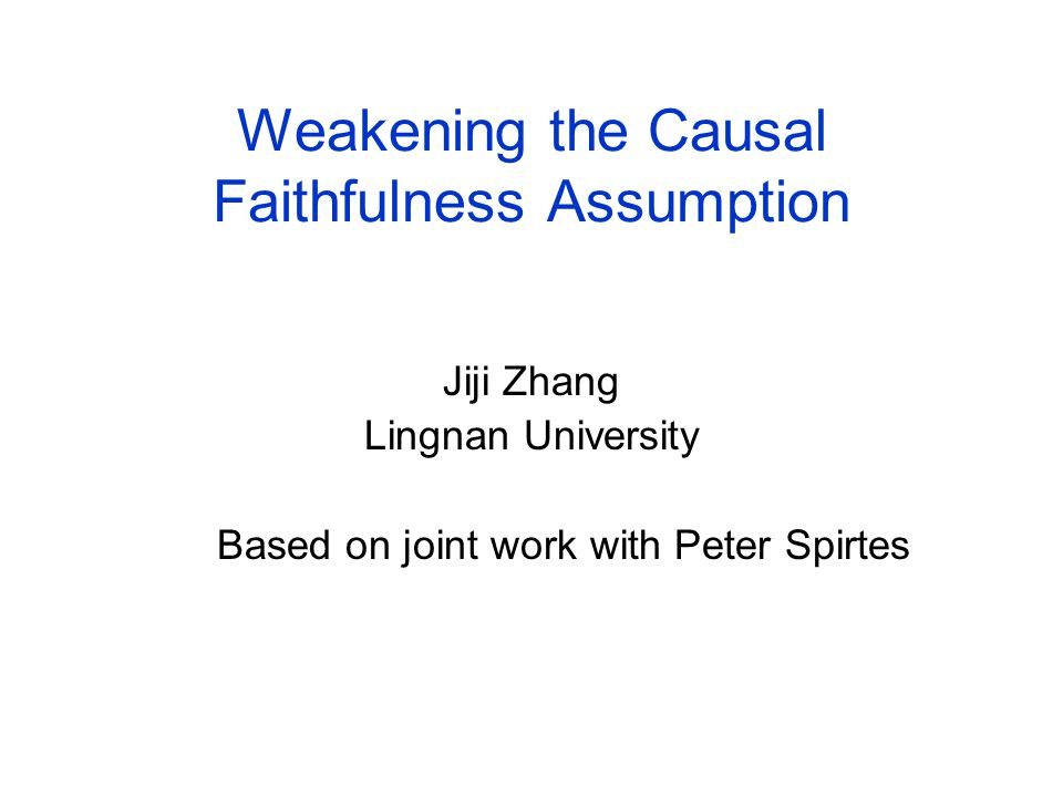 Weakening the Causal Faithfulness Assumption Jiji Zhang Lingnan University Based on joint work with Peter Spirtes