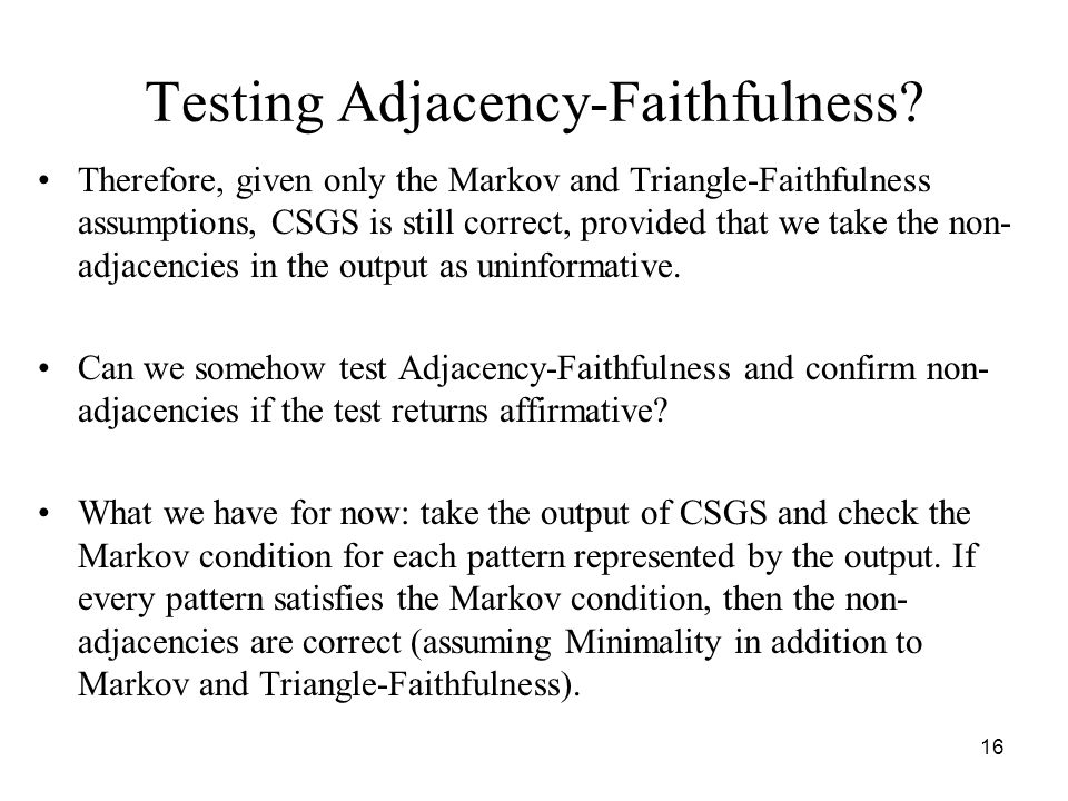 16 Testing Adjacency-Faithfulness? Therefore, given only the Markov and Triangle-Faithfulness assumptions, CSGS is still correct, provided that we tak