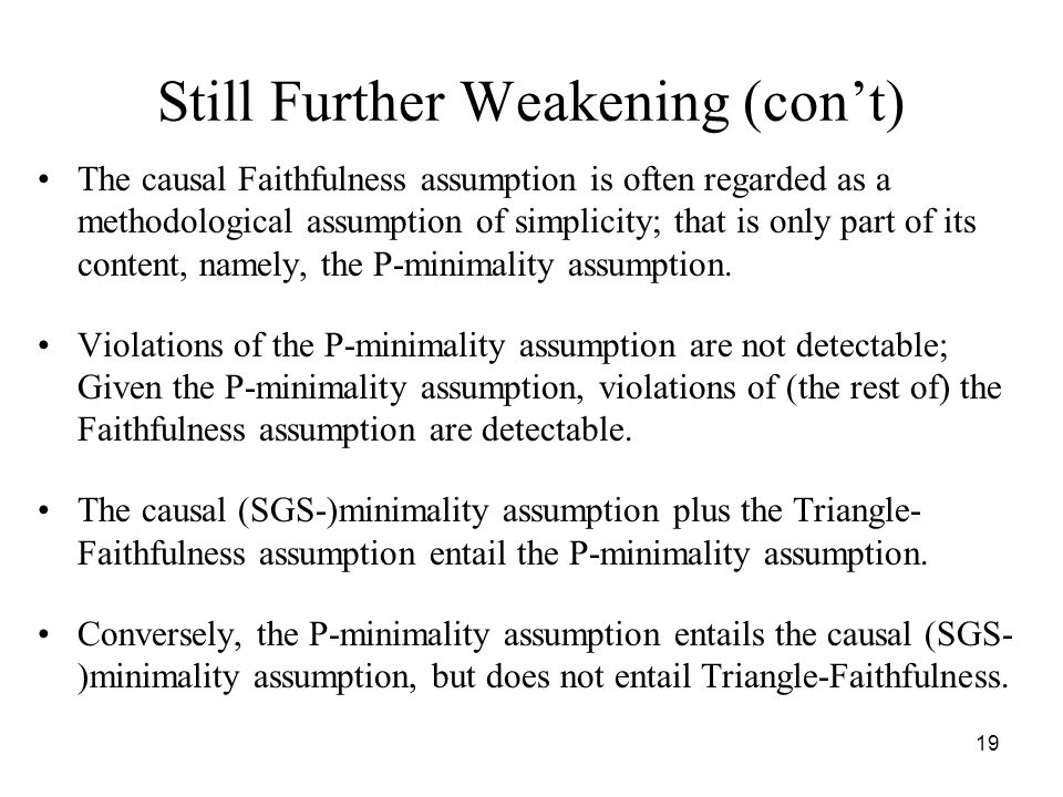 19 Still Further Weakening (con't) The causal Faithfulness assumption is often regarded as a methodological assumption of simplicity; that is only par