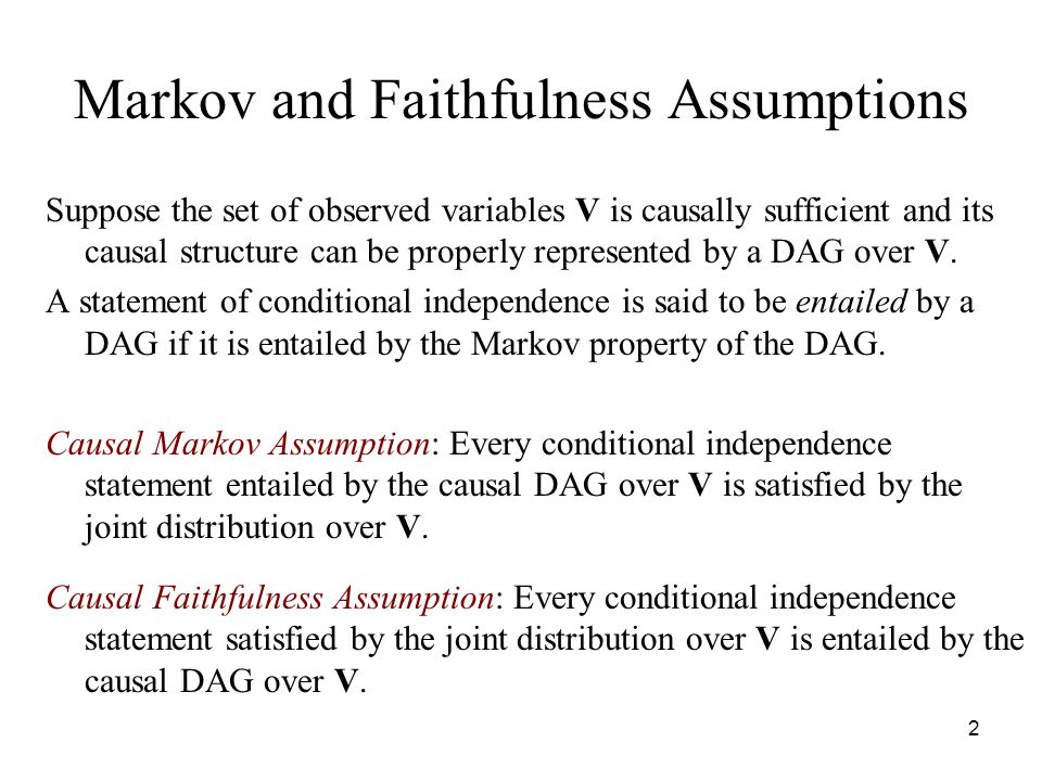 2 Markov and Faithfulness Assumptions Suppose the set of observed variables V is causally sufficient and its causal structure can be properly represen
