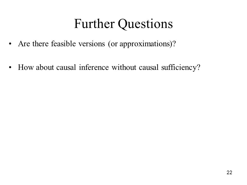 22 Further Questions Are there feasible versions (or approximations)? How about causal inference without causal sufficiency?