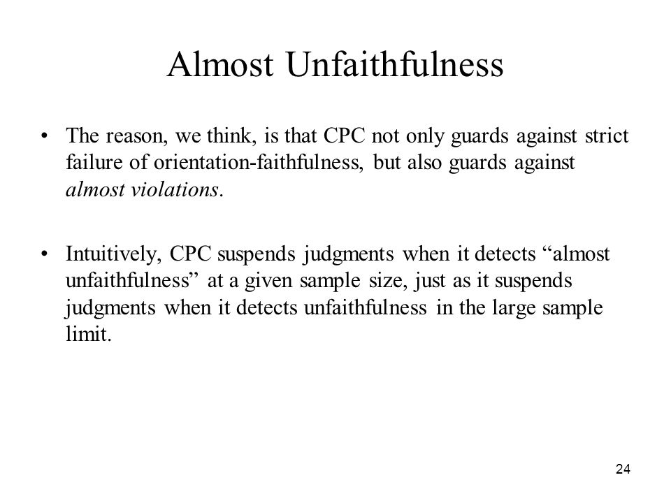 24 Almost Unfaithfulness The reason, we think, is that CPC not only guards against strict failure of orientation-faithfulness, but also guards against
