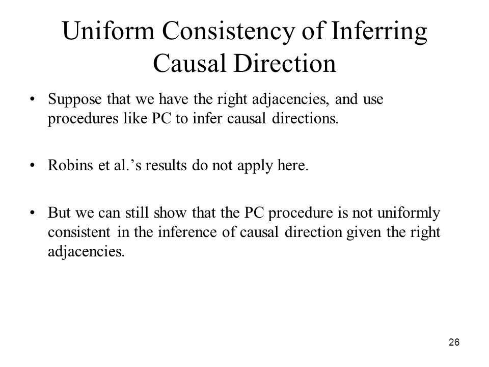 26 Uniform Consistency of Inferring Causal Direction Suppose that we have the right adjacencies, and use procedures like PC to infer causal directions