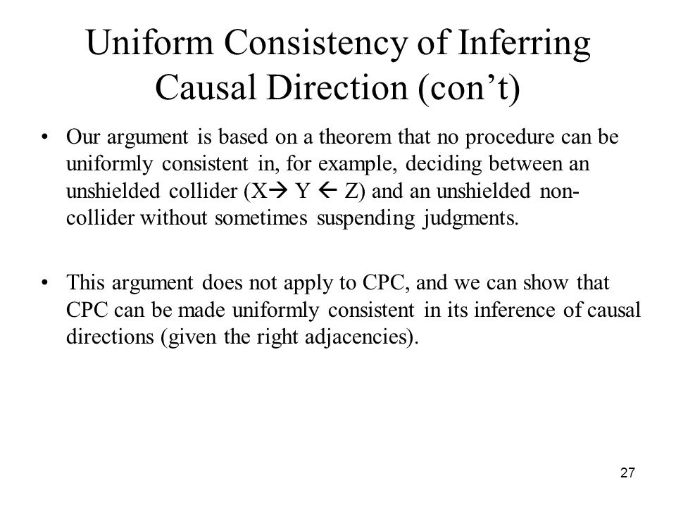 27 Uniform Consistency of Inferring Causal Direction (con't) Our argument is based on a theorem that no procedure can be uniformly consistent in, for