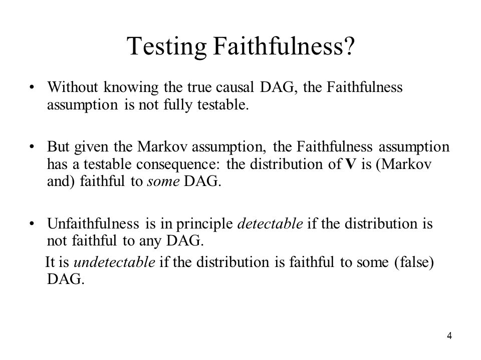 4 Testing Faithfulness? Without knowing the true causal DAG, the Faithfulness assumption is not fully testable. But given the Markov assumption, the F