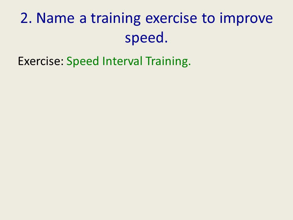 2. Name a training exercise to improve speed. Exercise: Speed Interval Training.
