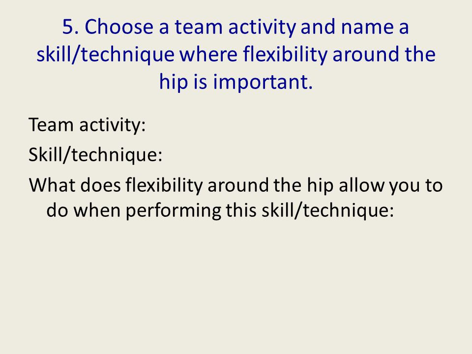 5. Choose a team activity and name a skill/technique where flexibility around the hip is important.