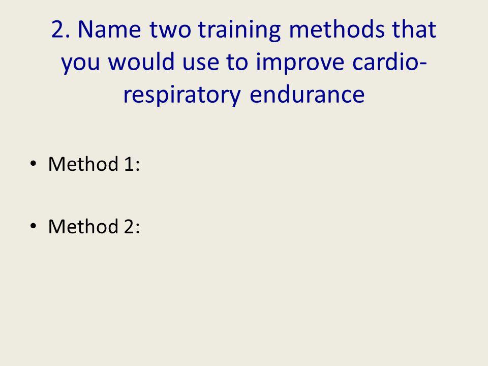 2. Name two training methods that you would use to improve cardio- respiratory endurance Method 1: Method 2: