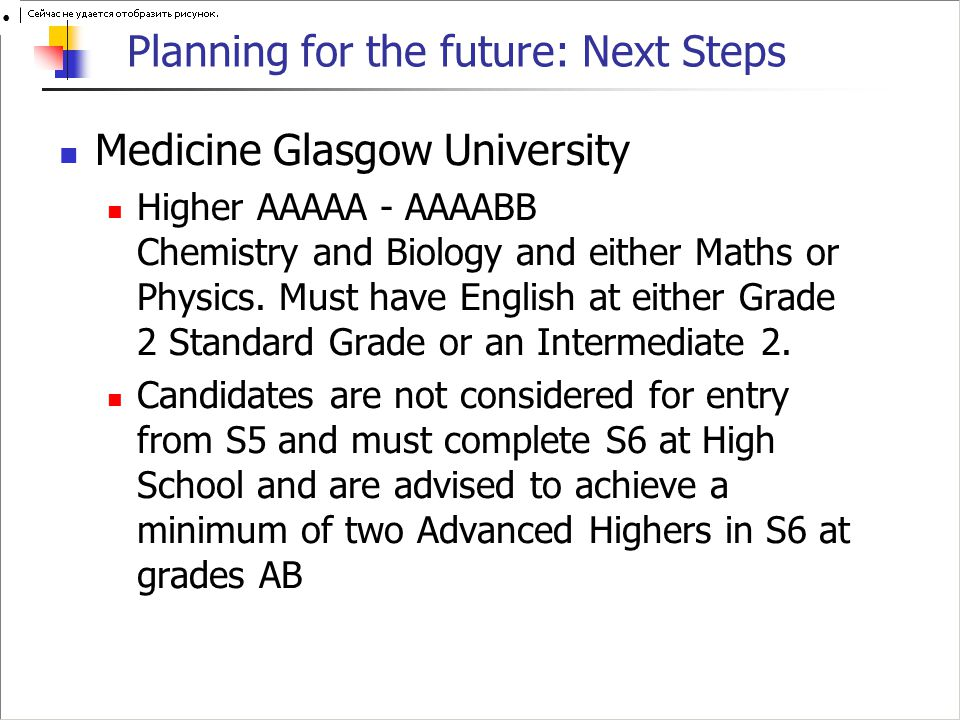 Planning for the future: Next Steps Medicine Glasgow University Higher AAAAA - AAAABB Chemistry and Biology and either Maths or Physics.