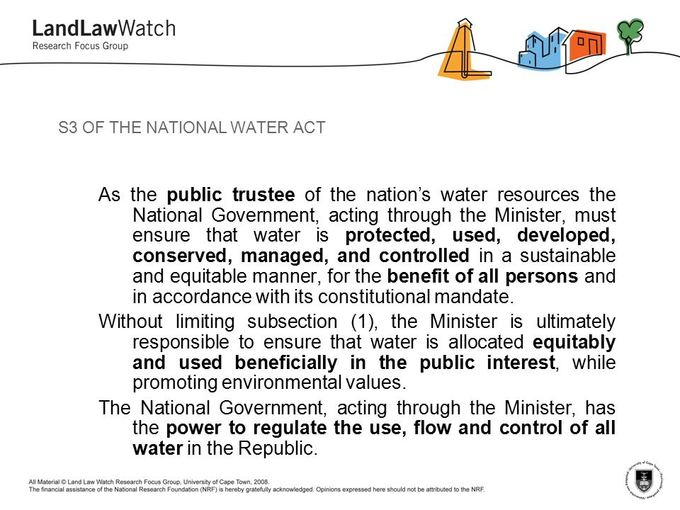 S3 OF THE NATIONAL WATER ACT As the public trustee of the nation's water resources the National Government, acting through the Minister, must ensure that water is protected, used, developed, conserved, managed, and controlled in a sustainable and equitable manner, for the benefit of all persons and in accordance with its constitutional mandate.