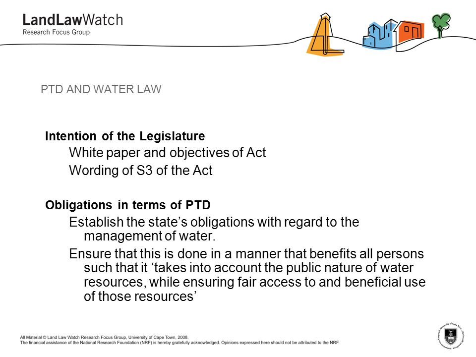 PTD AND WATER LAW Intention of the Legislature White paper and objectives of Act Wording of S3 of the Act Obligations in terms of PTD Establish the state's obligations with regard to the management of water.