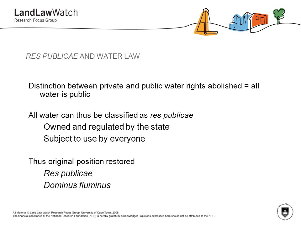 RES PUBLICAE AND WATER LAW Distinction between private and public water rights abolished = all water is public All water can thus be classified as res publicae Owned and regulated by the state Subject to use by everyone Thus original position restored Res publicae Dominus fluminus