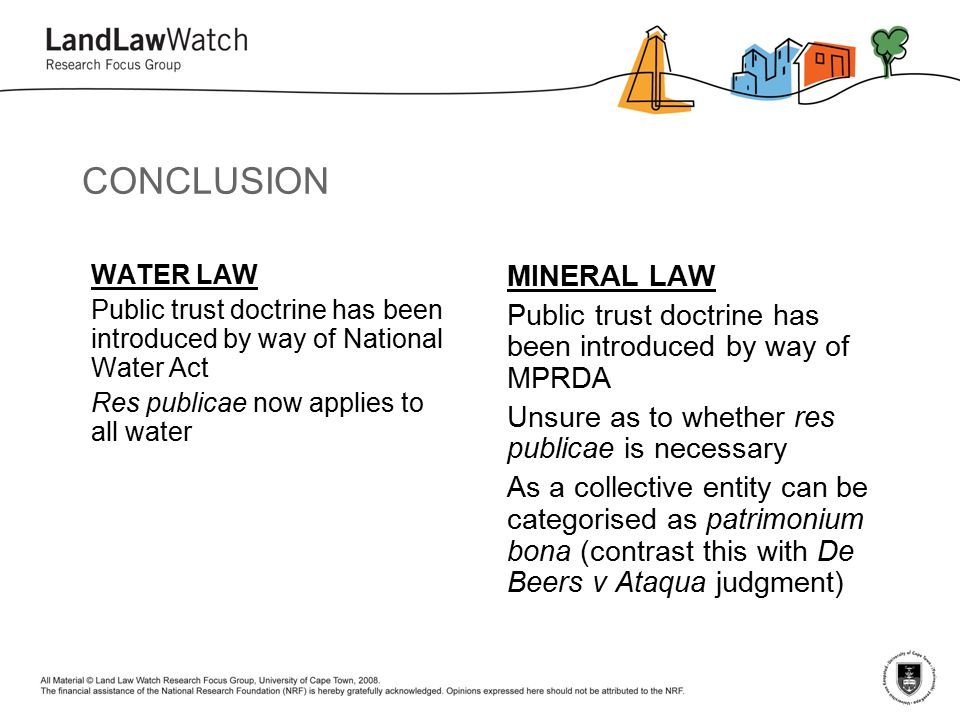 CONCLUSION WATER LAW Public trust doctrine has been introduced by way of National Water Act Res publicae now applies to all water MINERAL LAW Public trust doctrine has been introduced by way of MPRDA Unsure as to whether res publicae is necessary As a collective entity can be categorised as patrimonium bona (contrast this with De Beers v Ataqua judgment)