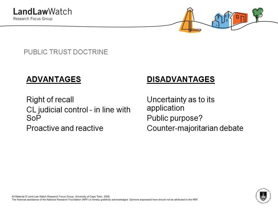 PUBLIC TRUST DOCTRINE ADVANTAGES Right of recall CL judicial control - in line with SoP Proactive and reactive DISADVANTAGES Uncertainty as to its application Public purpose.
