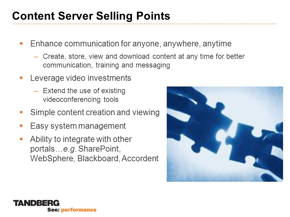 Content Server Selling Points  Leverage video investments –Extend the use of existing videoconferencing tools  Simple content creation and viewing  Easy system management  Ability to integrate with other portals…e.g.