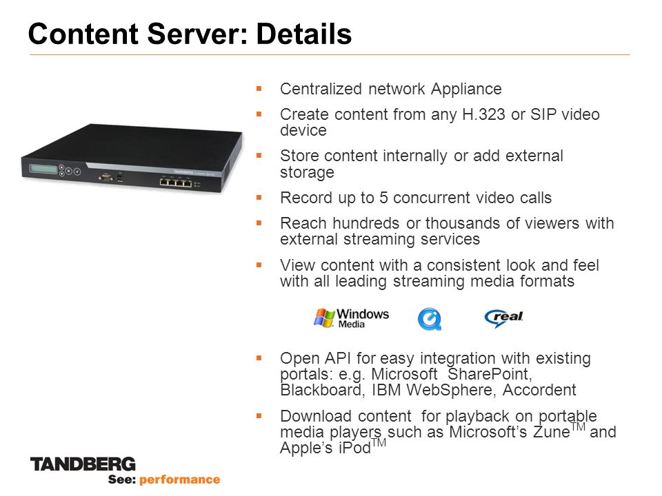 Content Server: Details  Centralized network Appliance  Create content from any H.323 or SIP video device  Store content internally or add external storage  Record up to 5 concurrent video calls  Reach hundreds or thousands of viewers with external streaming services  View content with a consistent look and feel with all leading streaming media formats  Open API for easy integration with existing portals: e.g.