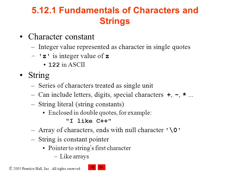  2003 Prentice Hall, Inc. All rights reserved. 5.12.1 Fundamentals of Characters and Strings Character constant –Integer value represented as charact