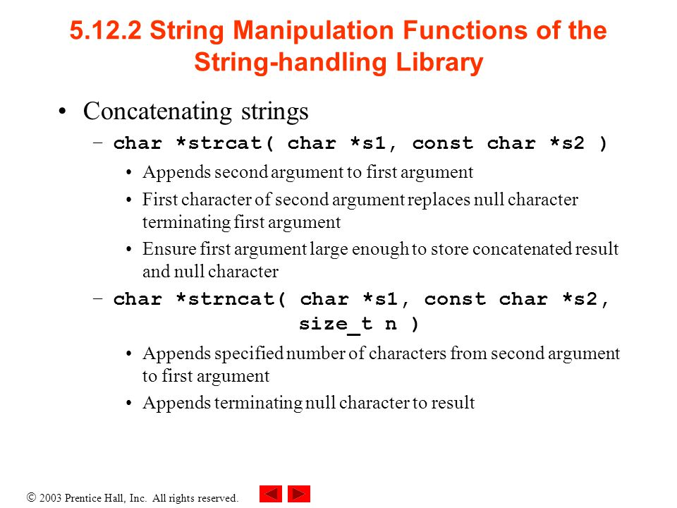  2003 Prentice Hall, Inc. All rights reserved. 5.12.2 String Manipulation Functions of the String-handling Library Concatenating strings –char *strca