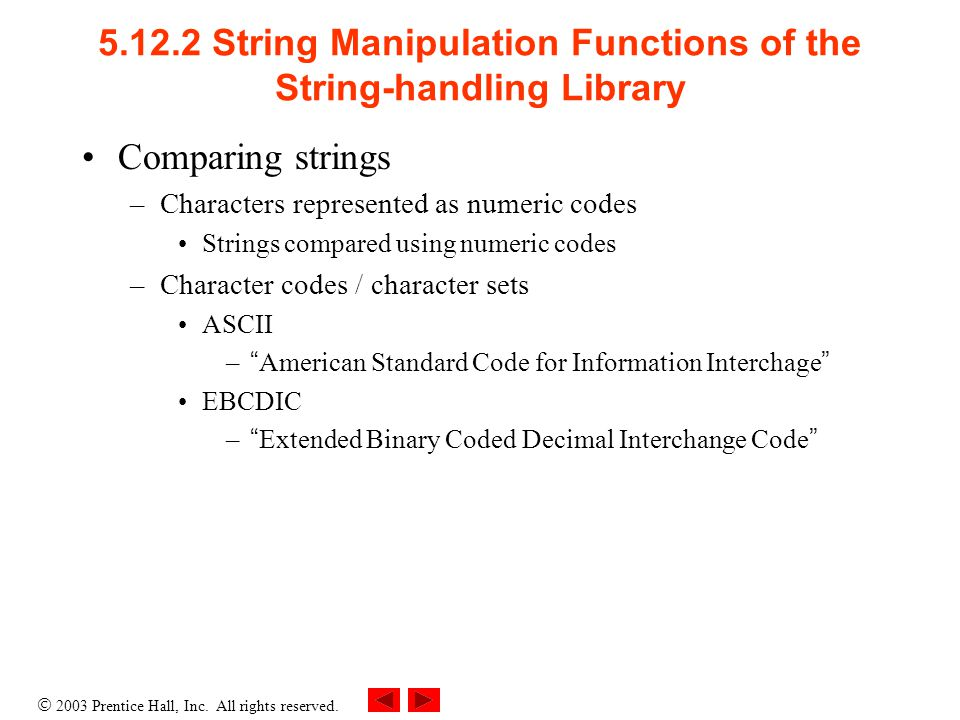  2003 Prentice Hall, Inc. All rights reserved. 5.12.2 String Manipulation Functions of the String-handling Library Comparing strings –Characters repr