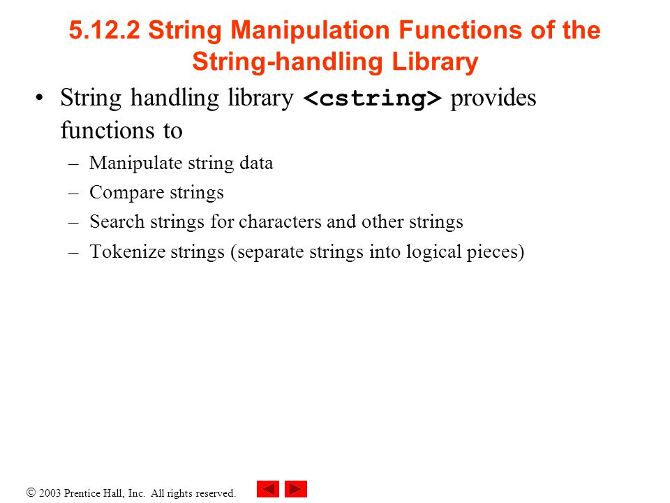  2003 Prentice Hall, Inc. All rights reserved. 5.12.2 String Manipulation Functions of the String-handling Library String handling library provides f