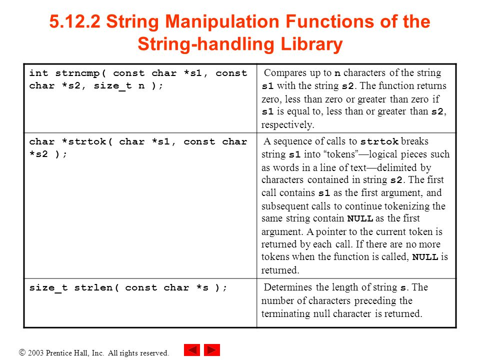  2003 Prentice Hall, Inc. All rights reserved. 5.12.2 String Manipulation Functions of the String-handling Library int strncmp( const char *s1, const