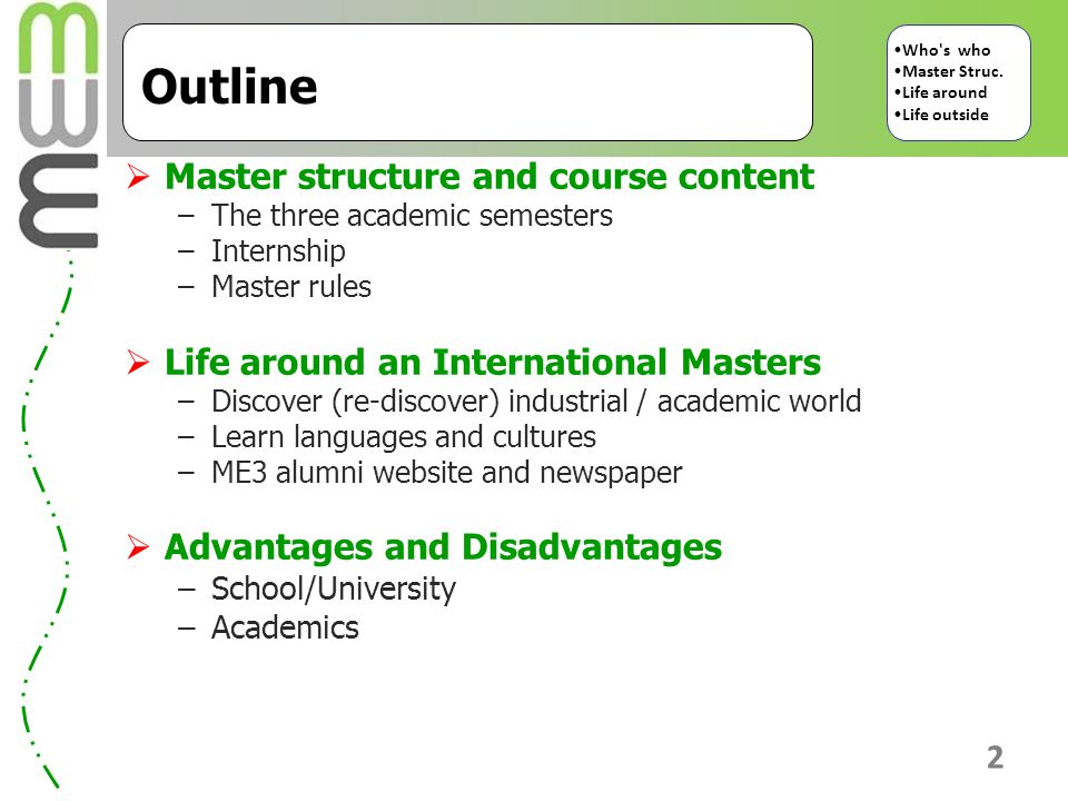 2 Outline  Master structure and course content –The three academic semesters –Internship –Master rules  Life around an International Masters –Discover (re-discover) industrial / academic world –Learn languages and cultures –ME3 alumni website and newspaper  Advantages and Disadvantages –School/University –Academics Who s who Master Struc.
