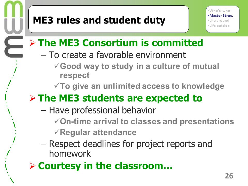 26 ME3 rules and student duty  The ME3 Consortium is committed –To create a favorable environment Good way to study in a culture of mutual respect To give an unlimited access to knowledge  The ME3 students are expected to –Have professional behavior On-time arrival to classes and presentations Regular attendance –Respect deadlines for project reports and homework  Courtesy in the classroom… Who s who Master Struc.