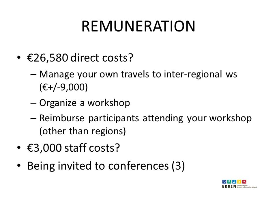 REMUNERATION €26,580 direct costs? – Manage your own travels to inter-regional ws (€+/-9,000) – Organize a workshop – Reimburse participants attending