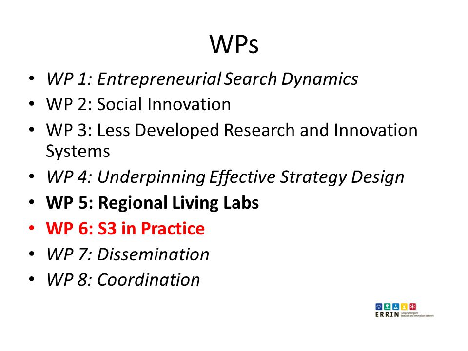 WPs WP 1: Entrepreneurial Search Dynamics WP 2: Social Innovation WP 3: Less Developed Research and Innovation Systems WP 4: Underpinning Effective Strategy Design WP 5: Regional Living Labs WP 6: S3 in Practice WP 7: Dissemination WP 8: Coordination