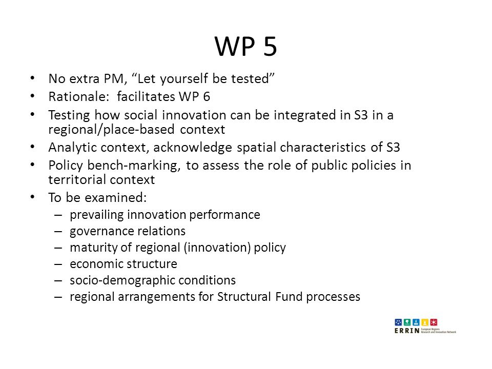 "WP 5 No extra PM, ""Let yourself be tested"" Rationale: facilitates WP 6 Testing how social innovation can be integrated in S3 in a regional/place-based"