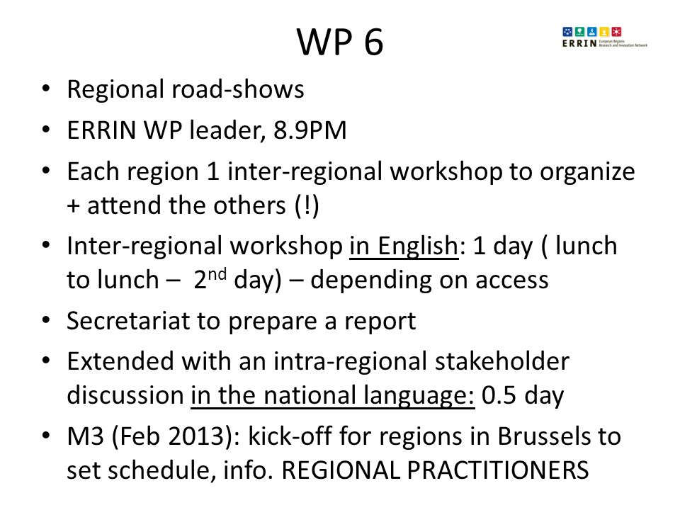 WP 6 Regional road-shows ERRIN WP leader, 8.9PM Each region 1 inter-regional workshop to organize + attend the others (!) Inter-regional workshop in English: 1 day ( lunch to lunch – 2 nd day) – depending on access Secretariat to prepare a report Extended with an intra-regional stakeholder discussion in the national language: 0.5 day M3 (Feb 2013): kick-off for regions in Brussels to set schedule, info.