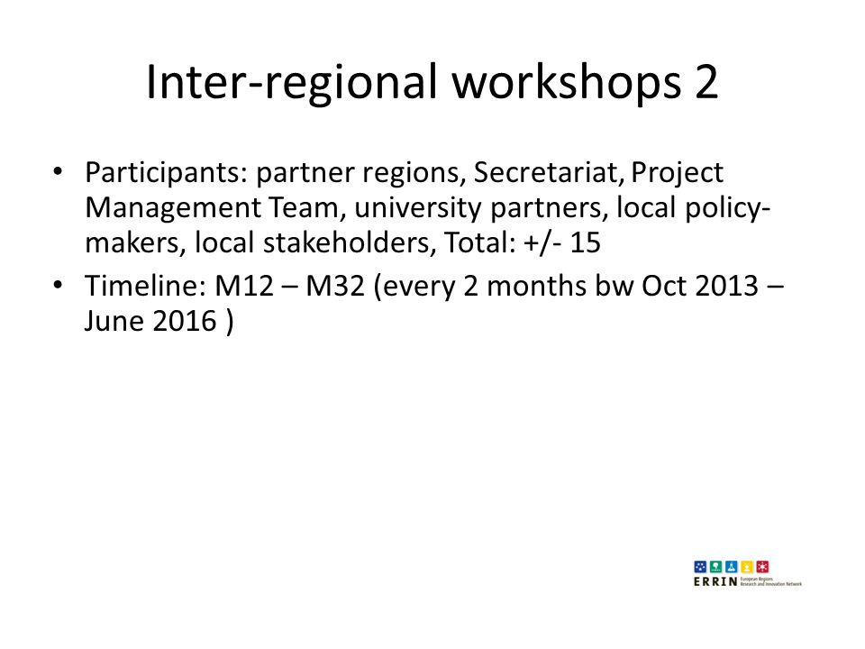 Inter-regional workshops 2 Participants: partner regions, Secretariat, Project Management Team, university partners, local policy- makers, local stakeholders, Total: +/- 15 Timeline: M12 – M32 (every 2 months bw Oct 2013 – June 2016 )