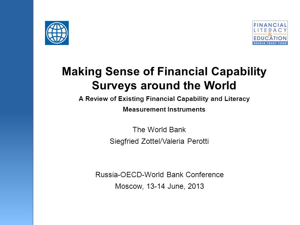 Making Sense of Financial Capability Surveys around the World A Review of Existing Financial Capability and Literacy Measurement Instruments The World Bank Siegfried Zottel/Valeria Perotti Russia-OECD-World Bank Conference Moscow, 13-14 June, 2013