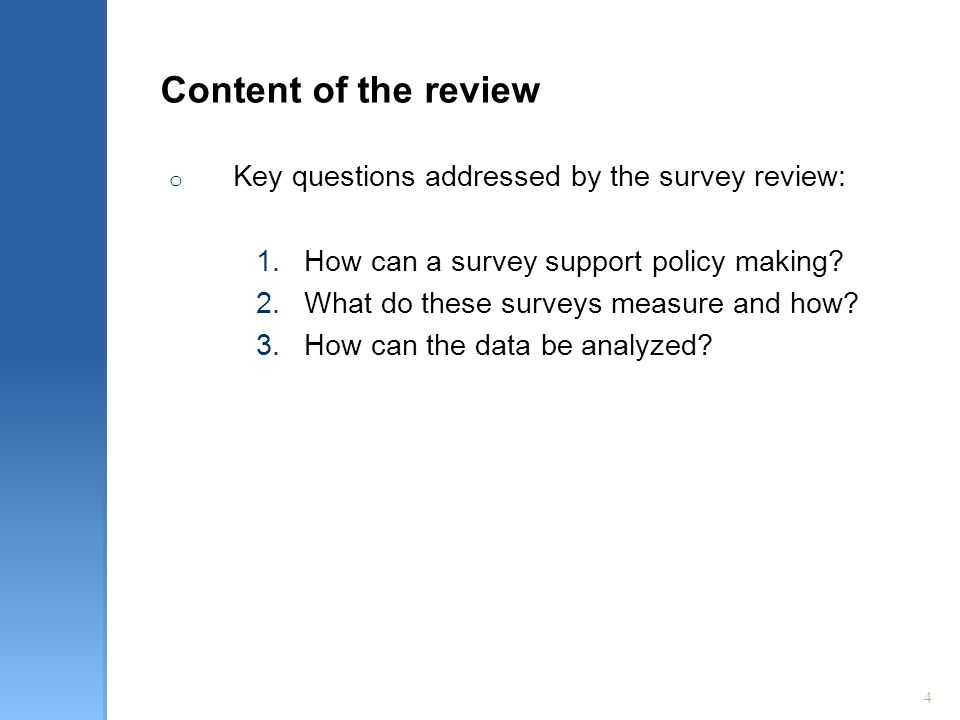 4 Content of the review o Key questions addressed by the survey review: 1.How can a survey support policy making? 2.What do these surveys measure and