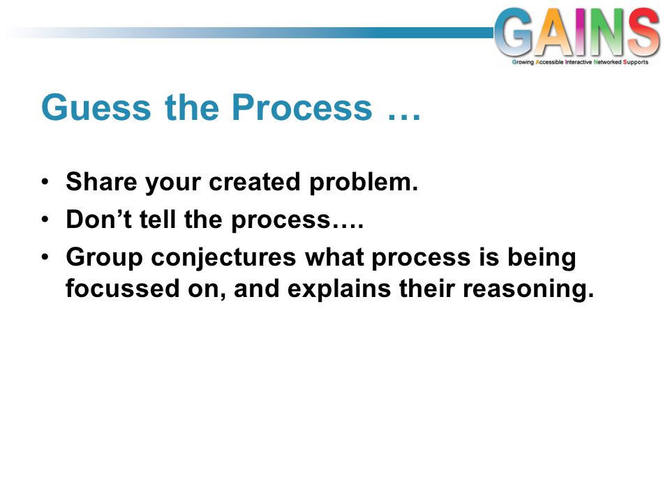 Guess the Process … Share your created problem. Don't tell the process…. Group conjectures what process is being focussed on, and explains their reaso