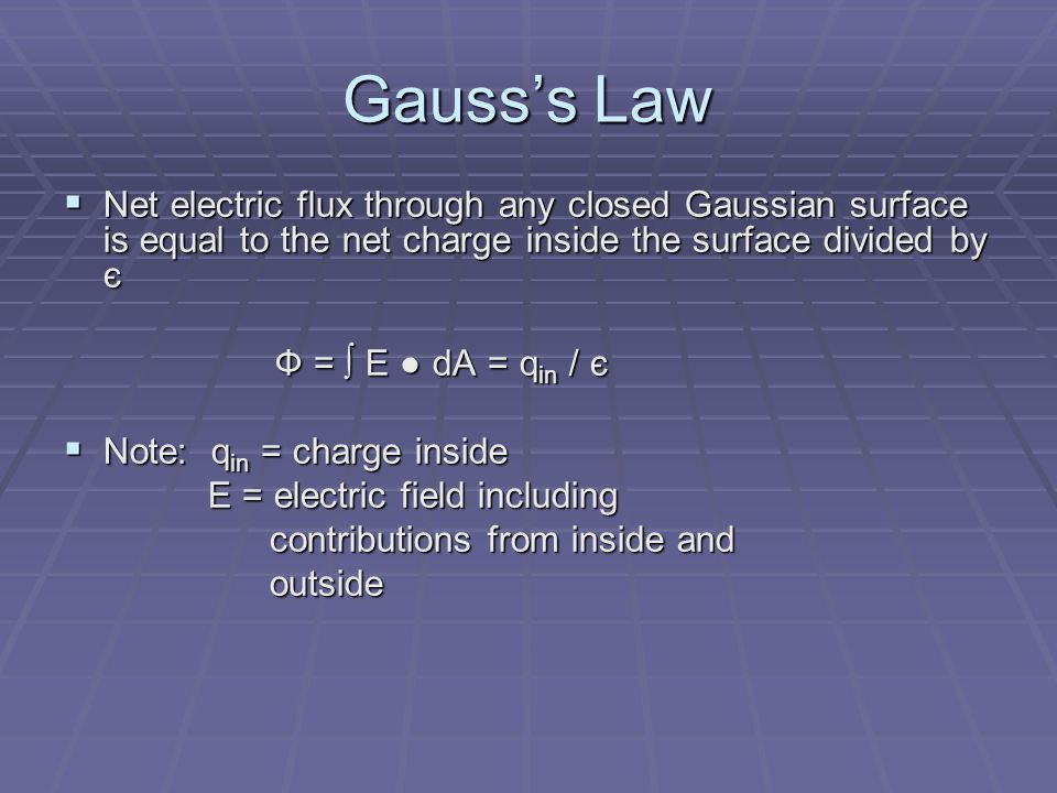 Gauss's Law  Net electric flux through any closed Gaussian surface is equal to the net charge inside the surface divided by є Ф = ∫ E ● dA = q in / є