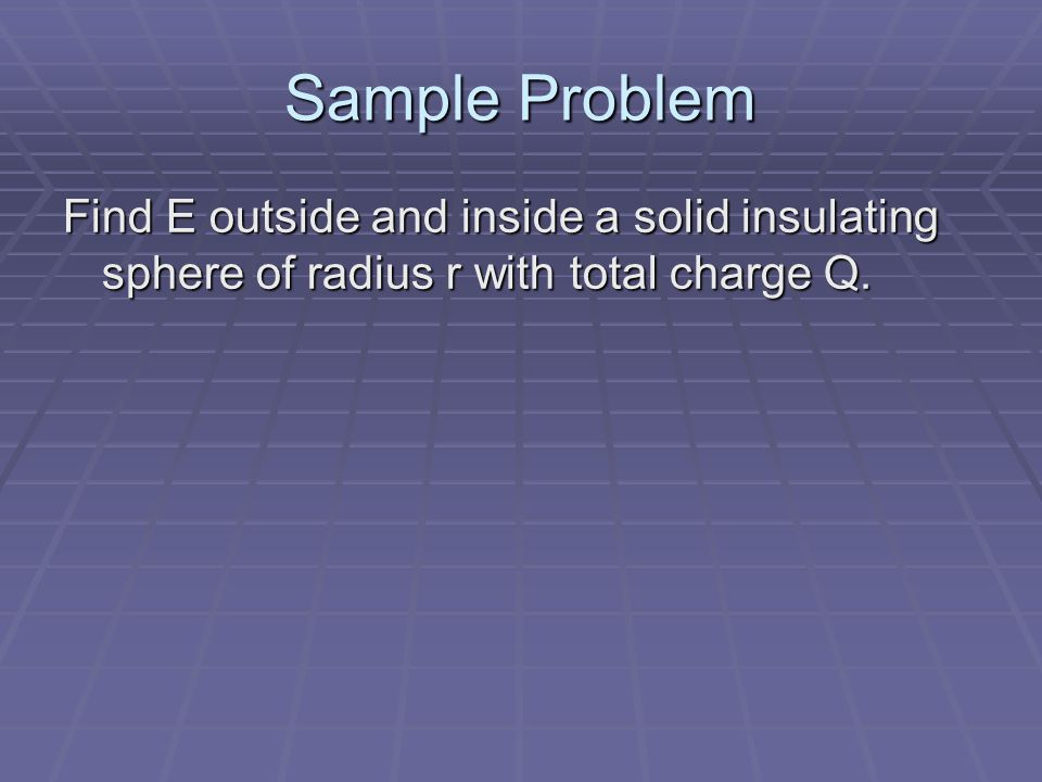 Sample Problem Find E outside and inside a solid insulating sphere of radius r with total charge Q.